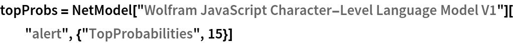 """topProbs = NetModel[""""Wolfram JavaScript Character-Level Language Model V1""""][   """"alert"""", {""""TopProbabilities"""", 15}]"""