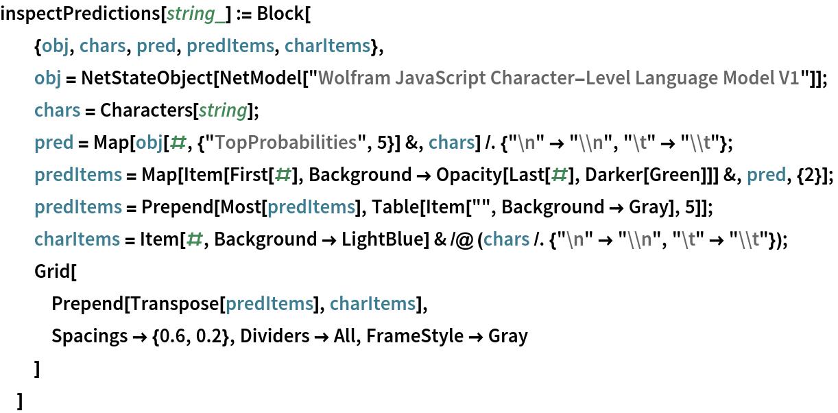 "inspectPredictions[string_] := Block[   {obj, chars, pred, predItems, charItems},   obj = NetStateObject[     NetModel[      ""Wolfram JavaScript Character-Level Language Model V1""]];   chars = Characters[string];   pred = Map[obj[#, {""TopProbabilities"", 5}] &, chars] /. {""\n"" -> ""\\n"", ""\t"" -> ""\\t""};   predItems = Map[Item[First[#], Background -> Opacity[Last[#], Darker[Green]]] &, pred, {2}];   predItems = Prepend[Most[predItems], Table[Item["""", Background -> Gray], 5]];   charItems = Item[#, Background -> LightBlue] & /@ (chars /. {""\n"" -> ""\\n"", ""\t"" -> ""\\t""});   Grid[    Prepend[Transpose[predItems], charItems],    Spacings -> {0.6, 0.2}, Dividers -> All, FrameStyle -> Gray    ]   ]"