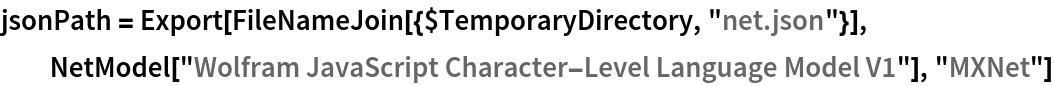 "jsonPath = Export[FileNameJoin[{$TemporaryDirectory, ""net.json""}], NetModel[""Wolfram JavaScript Character-Level Language Model V1""], ""MXNet""]"
