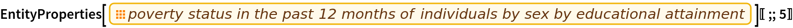 "EntityProperties[EntityPropertyClass[""CensusTract"", ""B17003""]][[;; 5]]"