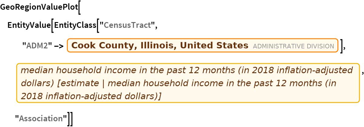 "GeoRegionValuePlot[  EntityValue[   EntityClass[""CensusTract"", ""ADM2"" -> Entity[""AdministrativeDivision"", {""CookCounty"", ""Illinois"", ""UnitedStates""}]], EntityProperty[""CensusTract"", ""B19013_001E""],    ""Association""]]"