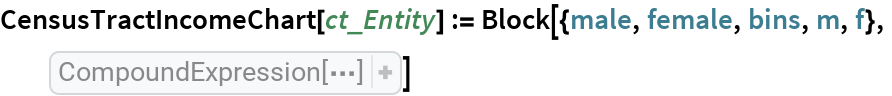 """CensusTractIncomeChart[ct_Entity] := Block[{male, female, bins, m, f},   male = Rest[ Sort[ Select[ EntityProperties[ EntityPropertyClass[""""CensusTract"""", """"B20001""""]], StringContainsQ[ CommonName[#], """" male""""]& ]]]; female = Rest[ Sort[ Select[ EntityProperties[ EntityPropertyClass[""""CensusTract"""", """"B20001""""]], StringContainsQ[ CommonName[#], """"female""""]& ]]]; bins = StringTrim[ Part[ StringSplit[ CommonName[male], """" 