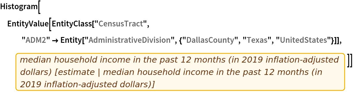 "Histogram[  EntityValue[   EntityClass[""CensusTract"", ""ADM2"" -> Entity[""AdministrativeDivision"", {""DallasCounty"", ""Texas"", ""UnitedStates""}]], EntityProperty[""CensusTract"", ""B19013_001E""]]]"