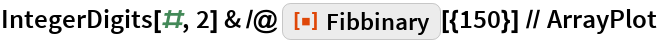 "IntegerDigits[#, 2] & /@ ResourceFunction[""Fibbinary""][{150}] // ArrayPlot"