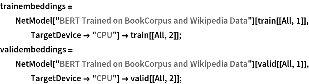 "trainembeddings = NetModel[""BERT Trained on BookCorpus and Wikipedia Data""][     train[[All, 1]], TargetDevice -> ""CPU""] -> train[[All, 2]]; validembeddings = NetModel[""BERT Trained on BookCorpus and Wikipedia Data""][     valid[[All, 1]], TargetDevice -> ""CPU""] -> valid[[All, 2]];"