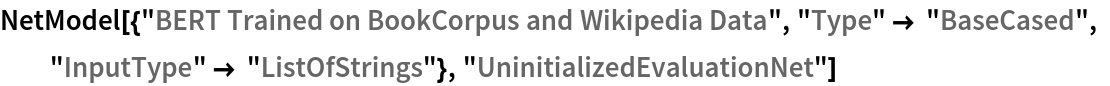 """NetModel[{""""BERT Trained on BookCorpus and Wikipedia Data"""", """"Type"""" -> """"BaseCased"""", """"InputType"""" -> """"ListOfStrings""""}, """"UninitializedEvaluationNet""""]"""