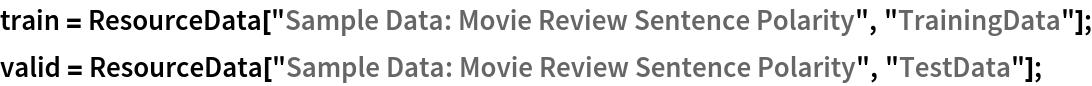 "train = ResourceData[""Sample Data: Movie Review Sentence Polarity"", ""TrainingData""]; valid = ResourceData[""Sample Data: Movie Review Sentence Polarity"", ""TestData""];"