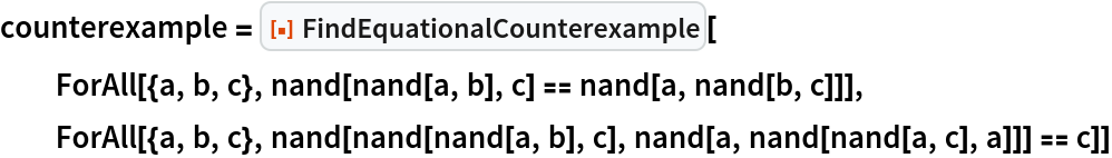 """counterexample = ResourceFunction[""""FindEquationalCounterexample""""][   ForAll[{a, b, c}, nand[nand[a, b], c] == nand[a, nand[b, c]]], ForAll[{a, b, c}, nand[nand[nand[a, b], c], nand[a, nand[nand[a, c], a]]] == c]]"""