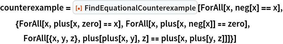 """counterexample = ResourceFunction[""""FindEquationalCounterexample""""][   ForAll[x, neg[x] == x], {ForAll[x, plus[x, zero] == x], ForAll[x, plus[x, neg[x]] == zero], ForAll[{x, y, z}, plus[plus[x, y], z] == plus[x, plus[y, z]]]}]"""