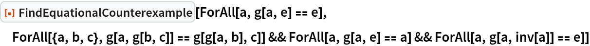 """ResourceFunction[""""FindEquationalCounterexample""""][  ForAll[a, g[a, e] == e], ForAll[{a, b, c}, g[a, g[b, c]] == g[g[a, b], c]] && ForAll[a, g[a, e] == a] && ForAll[a, g[a, inv[a]] == e]]"""