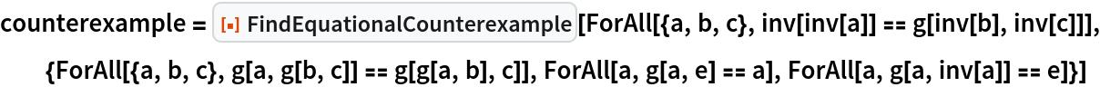 "counterexample = ResourceFunction[""FindEquationalCounterexample""][   ForAll[{a, b, c}, inv[inv[a]] == g[inv[b], inv[c]]], {ForAll[{a, b, c}, g[a, g[b, c]] == g[g[a, b], c]], ForAll[a, g[a, e] == a], ForAll[a, g[a, inv[a]] == e]}]"