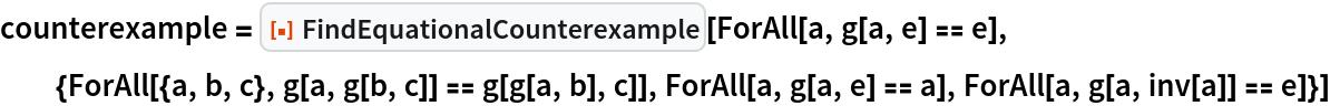 "counterexample = ResourceFunction[""FindEquationalCounterexample""][   ForAll[a, g[a, e] == e], {ForAll[{a, b, c}, g[a, g[b, c]] == g[g[a, b], c]], ForAll[a, g[a, e] == a], ForAll[a, g[a, inv[a]] == e]}]"