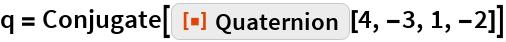 "q = Conjugate[ResourceFunction[""Quaternion""][4, -3, 1, -2]]"