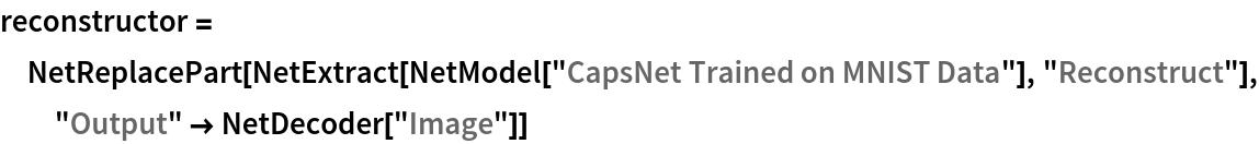 "reconstructor = NetReplacePart[   NetExtract[NetModel[""CapsNet Trained on MNIST Data""], ""Reconstruct""], ""Output"" -> NetDecoder[""Image""]]"