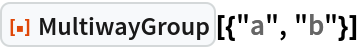 """ResourceFunction[""""MultiwayGroup""""][{""""a"""", """"b""""}]"""