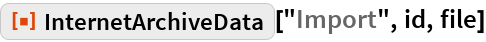 """ResourceFunction[""""InternetArchiveData""""][""""Import"""", id, file]"""