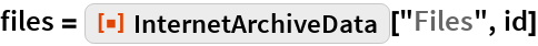 """files = ResourceFunction[""""InternetArchiveData""""][""""Files"""", id]"""