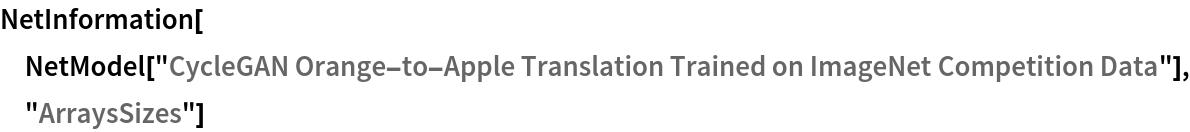 """NetInformation[  NetModel[""""CycleGAN Orange-to-Apple Translation Trained on ImageNet \ Competition Data""""], """"ArraysSizes""""]"""