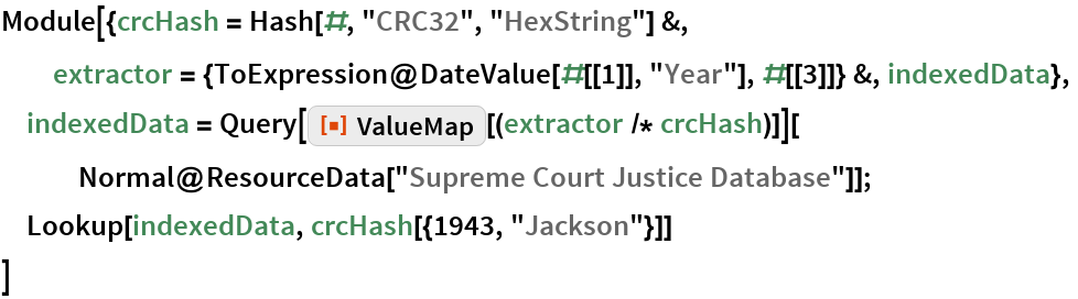 "Module[{crcHash = Hash[#, ""CRC32"", ""HexString""] &, extractor = {ToExpression@DateValue[#[[1]], ""Year""], #[[3]]} &, indexedData},  indexedData = Query[ResourceFunction[""ValueMap""][(extractor /* crcHash)]][    Normal@ResourceData[""Supreme Court Justice Database""]];  Lookup[indexedData, crcHash[{1943, ""Jackson""}]]  ]"