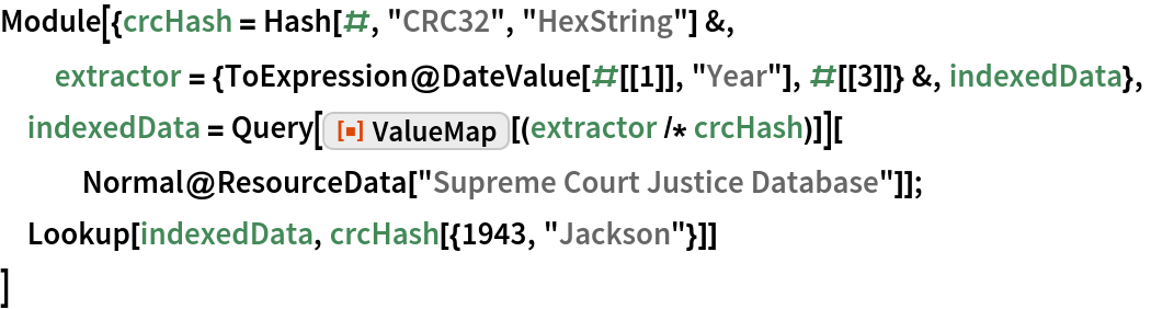"""Module[{crcHash = Hash[#, """"CRC32"""", """"HexString""""] &, extractor = {ToExpression@DateValue[#[[1]], """"Year""""], #[[3]]} &, indexedData},  indexedData = Query[ResourceFunction[""""ValueMap""""][(extractor /* crcHash)]][    Normal@ResourceData[""""Supreme Court Justice Database""""]];  Lookup[indexedData, crcHash[{1943, """"Jackson""""}]]  ]"""