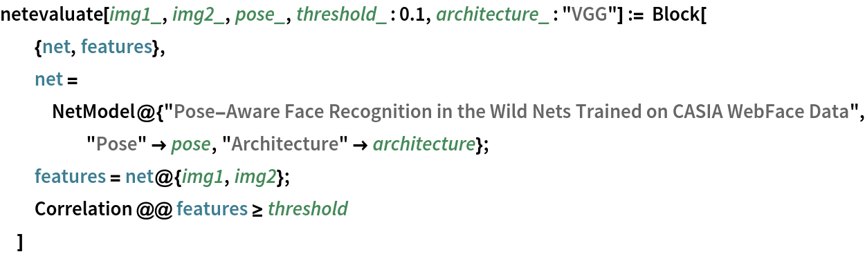 """netevaluate[img1_, img2_, pose_, threshold_ : 0.1, architecture_ : """"VGG""""] := Block[   {net, features},   net = NetModel@{""""Pose-Aware Face Recognition in the Wild Nets \ Trained on CASIA WebFace Data"""", """"Pose"""" -> pose, """"Architecture"""" -> architecture};   features = net@{img1, img2};   Correlation @@ features >= threshold   ]"""