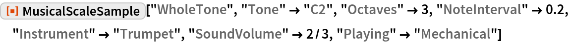 "ResourceFunction[""MusicalScaleSample""][""WholeTone"", ""Tone"" -> ""C2"", ""Octaves"" -> 3, ""NoteInterval"" -> 0.2, ""Instrument"" -> ""Trumpet"", ""SoundVolume"" -> 2/3, ""Playing"" -> ""Mechanical""]"