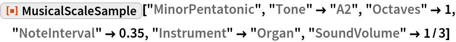 "ResourceFunction[""MusicalScaleSample""][""MinorPentatonic"", ""Tone"" -> ""A2"", ""Octaves"" -> 1, ""NoteInterval"" -> 0.35, ""Instrument"" -> ""Organ"", ""SoundVolume"" -> 1/3]"