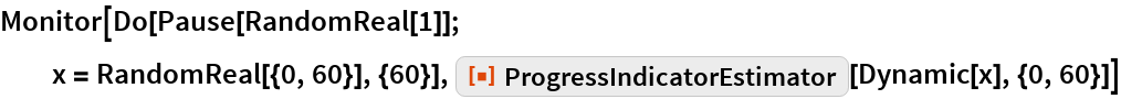 "Monitor[Do[Pause[RandomReal[1]]; x = RandomReal[{0, 60}], {60}], ResourceFunction[""ProgressIndicatorEstimator""][Dynamic[x], {0, 60}]]"