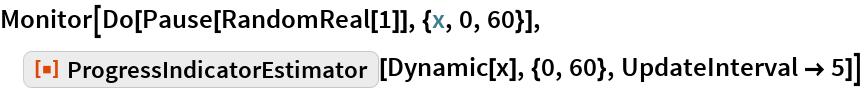 "Monitor[Do[Pause[RandomReal[1]], {x, 0, 60}], ResourceFunction[""ProgressIndicatorEstimator""][Dynamic[x], {0, 60}, UpdateInterval -> 5]]"