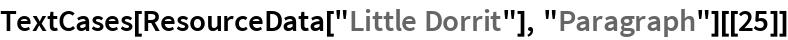 """TextCases[ResourceData[""""Little Dorrit""""], """"Paragraph""""][[25]]"""