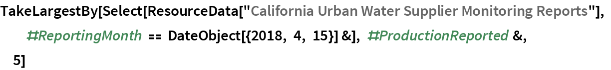"TakeLargestBy[  Select[ResourceData[    ""California Urban Water Supplier Monitoring Reports""], \ #ReportingMonth == DateObject[{2018, 4, 15}] &], #ProductionReported &, 5]"