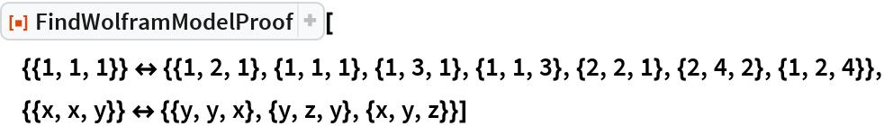 """ResourceFunction[  """"FindWolframModelProof""""][{{1, 1, 1}} <-> {{1, 2, 1}, {1, 1, 1}, {1, 3, 1}, {1, 1, 3}, {2, 2, 1}, {2, 4, 2}, {1, 2, 4}}, {{x, x, y}} <-> {{y, y, x}, {y, z, y}, {x, y, z}}]"""