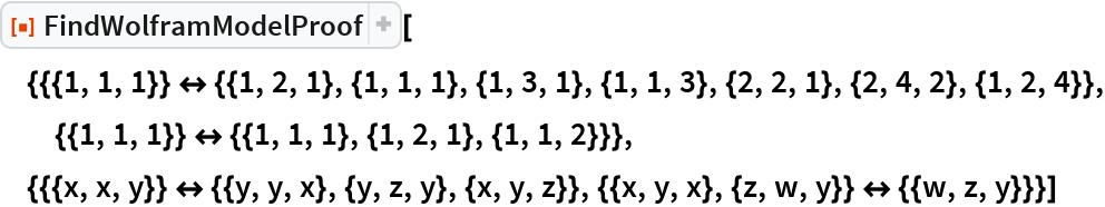 "ResourceFunction[  ""FindWolframModelProof""][{{{1, 1, 1}} <-> {{1, 2, 1}, {1, 1, 1}, {1, 3, 1}, {1, 1, 3}, {2, 2, 1}, {2, 4, 2}, {1, 2, 4}}, {{1, 1, 1}} <-> {{1, 1, 1}, {1, 2, 1}, {1, 1, 2}}}, {{{x, x, y}} <-> {{y,       y, x}, {y, z, y}, {x, y, z}}, {{x, y, x}, {z, w, y}} <-> {{w, z,       y}}}]"