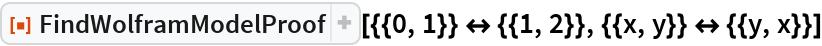 "ResourceFunction[  ""FindWolframModelProof""][{{0, 1}} <-> {{1, 2}}, {{x, y}} <-> {{y, x}}]"