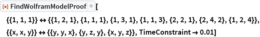 """ResourceFunction[  """"FindWolframModelProof""""][{{1, 1, 1}} <-> {{1, 2, 1}, {1, 1, 1}, {1, 3, 1}, {1, 1, 3}, {2, 2, 1}, {2, 4, 2}, {1, 2, 4}}, {{x, x, y}} <-> {{y, y, x}, {y, z, y}, {x, y, z}}, TimeConstraint -> 0.01]"""