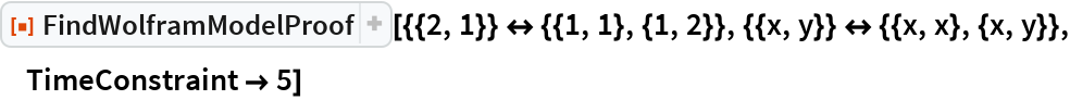 """ResourceFunction[  """"FindWolframModelProof""""][{{2, 1}} <-> {{1, 1}, {1, 2}}, {{x, y}} <-> {{x, x}, {x, y}}, TimeConstraint -> 5]"""
