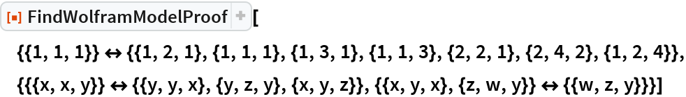"ResourceFunction[  ""FindWolframModelProof""][{{1, 1, 1}} <-> {{1, 2, 1}, {1, 1, 1}, {1, 3, 1}, {1, 1, 3}, {2, 2, 1}, {2, 4, 2}, {1, 2, 4}}, {{{x, x, y}} <-> {{y, y, x}, {y, z, y}, {x, y, z}}, {{x, y, x}, {z, w, y}} <-> {{w, z, y}}}]"