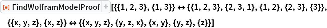"""ResourceFunction[  """"FindWolframModelProof""""][{{1, 2, 3}, {1, 3}} <-> {{1, 2, 3}, {2, 3, 1}, {1, 2}, {2, 3}, {3}}, {{x, y, z}, {x, z}} <-> {{x, y, z}, {y, z, x}, {x, y}, {y, z}, {z}}]"""