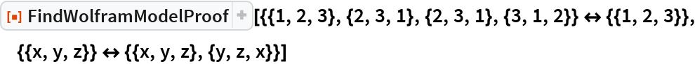"""ResourceFunction[  """"FindWolframModelProof""""][{{1, 2, 3}, {2, 3, 1}, {2, 3, 1}, {3, 1, 2}} <-> {{1, 2, 3}}, {{x, y, z}} <-> {{x, y, z}, {y, z, x}}]"""