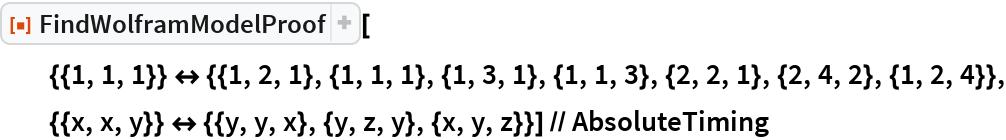 "ResourceFunction[   ""FindWolframModelProof""][{{1, 1, 1}} <-> {{1, 2, 1}, {1, 1, 1}, {1, 3, 1}, {1, 1, 3}, {2, 2, 1}, {2, 4, 2}, {1, 2, 4}}, {{x, x, y}} <-> {{y, y, x}, {y, z, y}, {x, y, z}}] // AbsoluteTiming"