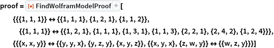"proof = ResourceFunction[   ""FindWolframModelProof""][{{{1, 1, 1}} <-> {{1, 1, 1}, {1, 2, 1}, {1,        1, 2}}, {{1, 1, 1}} <-> {{1, 2, 1}, {1, 1, 1}, {1, 3, 1}, {1, 1, 3}, {2, 2, 1}, {2, 4, 2}, {1, 2, 4}}}, {{{x, x, y}} <-> {{y, y, x}, {y, z, y}, {x, y, z}}, {{x, y, x}, {z, w, y}} <-> {{w, z,        y}}}]"
