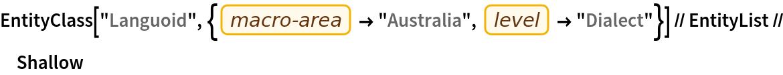 "EntityClass[    ""Languoid"", {EntityProperty[""Languoid"", ""Macroarea""] -> ""Australia"", EntityProperty[""Languoid"", ""Level""] -> ""Dialect""}] //    EntityList // Shallow"