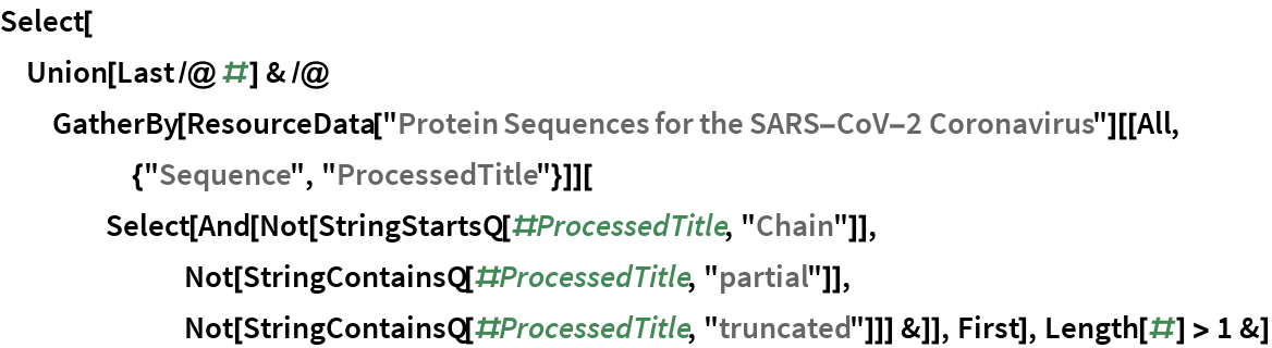 """Select[Union[Last /@ #] & /@ GatherBy[ResourceData[       """"Protein Sequences for the SARS-CoV-2 Coronavirus""""][[      All, {""""Sequence"""", """"ProcessedTitle""""}]][     Select[And[Not[StringStartsQ[#ProcessedTitle, """"Chain""""]], Not[StringContainsQ[#ProcessedTitle, """"partial""""]], Not[StringContainsQ[#ProcessedTitle, """"truncated""""]]] &]], First], Length[#] > 1 &]"""
