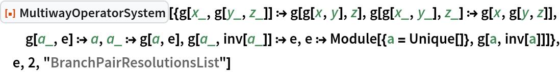 "ResourceFunction[  ""MultiwayOperatorSystem""][{g[x_, g[y_, z_]] :> g[g[x, y], z], g[g[x_, y_], z_] :> g[x, g[y, z]], g[a_, e] :> a, a_ :> g[a, e], g[a_, inv[a_]] :> e, e :> Module[{a = Unique[]}, g[a, inv[a]]]}, e, 2, ""BranchPairResolutionsList""]"