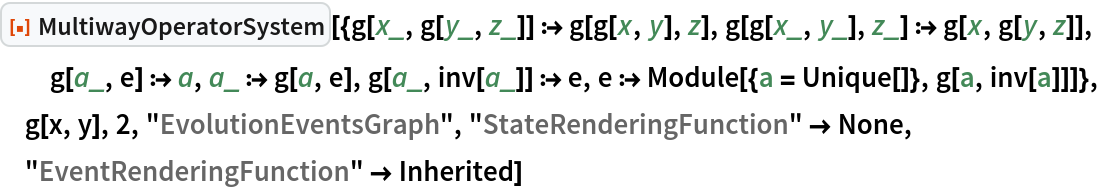 "ResourceFunction[  ""MultiwayOperatorSystem""][{g[x_, g[y_, z_]] :> g[g[x, y], z], g[g[x_, y_], z_] :> g[x, g[y, z]], g[a_, e] :> a, a_ :> g[a, e], g[a_, inv[a_]] :> e, e :> Module[{a = Unique[]}, g[a, inv[a]]]}, g[x, y], 2, ""EvolutionEventsGraph"", ""StateRenderingFunction"" -> None,   ""EventRenderingFunction"" -> Inherited]"