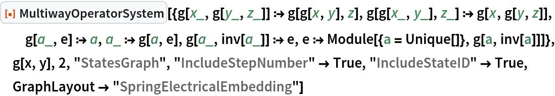 "ResourceFunction[  ""MultiwayOperatorSystem""][{g[x_, g[y_, z_]] :> g[g[x, y], z], g[g[x_, y_], z_] :> g[x, g[y, z]], g[a_, e] :> a, a_ :> g[a, e], g[a_, inv[a_]] :> e, e :> Module[{a = Unique[]}, g[a, inv[a]]]}, g[x, y], 2, ""StatesGraph"", ""IncludeStepNumber"" -> True, ""IncludeStateID"" -> True, GraphLayout -> ""SpringElectricalEmbedding""]"