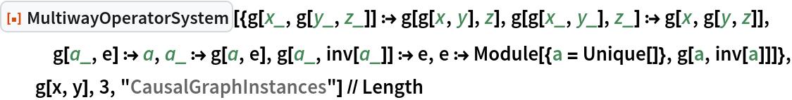 "ResourceFunction[   ""MultiwayOperatorSystem""][{g[x_, g[y_, z_]] :> g[g[x, y], z], g[g[x_, y_], z_] :> g[x, g[y, z]], g[a_, e] :> a, a_ :> g[a, e], g[a_, inv[a_]] :> e, e :> Module[{a = Unique[]}, g[a, inv[a]]]}, g[x, y], 3, ""CausalGraphInstances""] // Length"