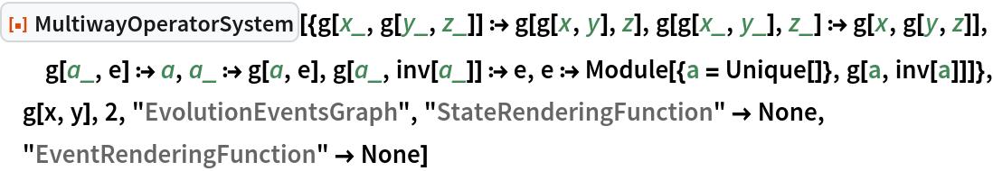 "ResourceFunction[  ""MultiwayOperatorSystem""][{g[x_, g[y_, z_]] :> g[g[x, y], z], g[g[x_, y_], z_] :> g[x, g[y, z]], g[a_, e] :> a, a_ :> g[a, e], g[a_, inv[a_]] :> e, e :> Module[{a = Unique[]}, g[a, inv[a]]]}, g[x, y], 2, ""EvolutionEventsGraph"", ""StateRenderingFunction"" -> None,   ""EventRenderingFunction"" -> None]"