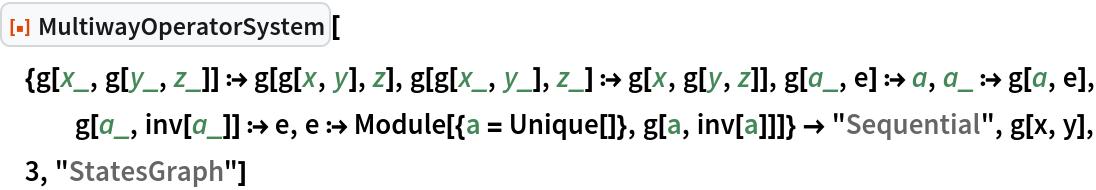 "ResourceFunction[  ""MultiwayOperatorSystem""][{g[x_, g[y_, z_]] :> g[g[x, y], z], g[g[x_, y_], z_] :> g[x, g[y, z]], g[a_, e] :> a, a_ :> g[a, e], g[a_, inv[a_]] :> e, e :> Module[{a = Unique[]}, g[a, inv[a]]]} -> ""Sequential"", g[x, y], 3, ""StatesGraph""]"