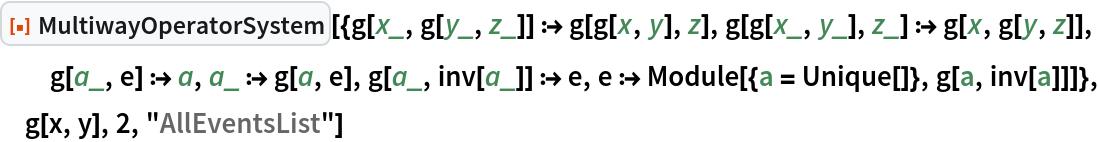 "ResourceFunction[  ""MultiwayOperatorSystem""][{g[x_, g[y_, z_]] :> g[g[x, y], z], g[g[x_, y_], z_] :> g[x, g[y, z]], g[a_, e] :> a, a_ :> g[a, e], g[a_, inv[a_]] :> e, e :> Module[{a = Unique[]}, g[a, inv[a]]]}, g[x, y], 2, ""AllEventsList""]"
